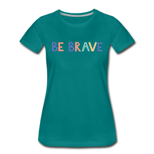 Be Brave! Women's Premium T-Shirt - teal