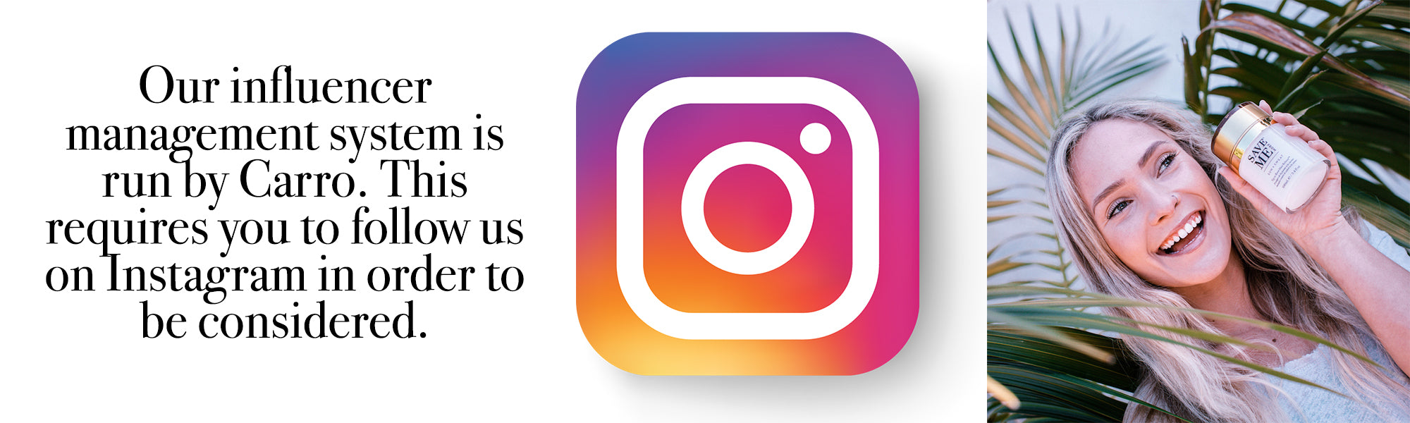 Our influencer management system is run by Carro. This requires you to follow us on Instagram in order to be considered.