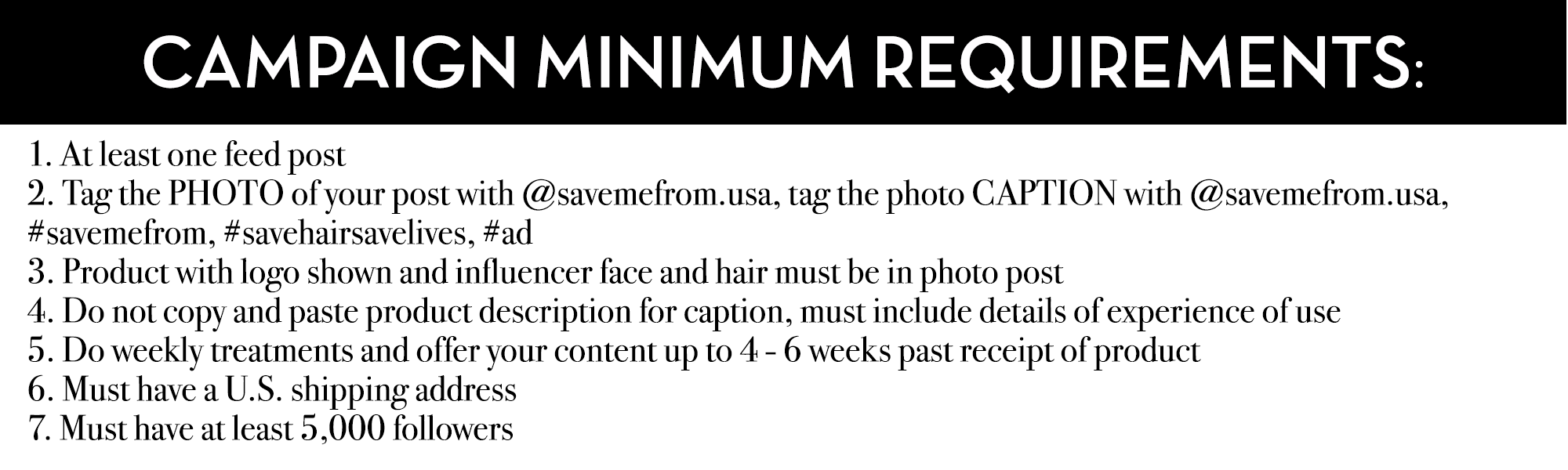 CAMPAIGN MINIMUM REQUIREMENTS:  1. At least one feed post 2. Tag the PHOTO of your post with @savemefrom.usa, tag the photo CAPTION with @savemefrom.usa, #savemefrom, #savehairsavelives, #ad 3. Product with logo shown and influencer face and hair must be in photo post 4. Do not copy and paste product description for caption, must include details of experience of use 5. Do weekly treatments and offer your content up to 4 - 6 weeks past receipt of product 6. Must have a U.S. shipping address 7. Must have at least 5,000 followers