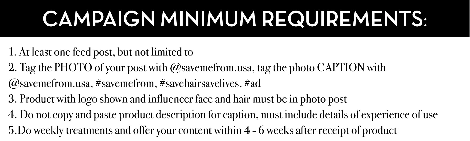 CAMPAIGN MINIMUM REQUIREMENTS: 1. At least one feed post, but not limited to 2. Tag the PHOTO of your post with @savemefrom.usa, tag the photo CAPTION with @savemefrom.usa, #savemefrom, #savehairsavelives, #ad 3. Product with logo shown and influencer face and hair must be in photo post 4. Do not copy and paste product description for caption, must include details of experience of use 5.Do weekly treatments and offer your content within 4 - 6 weeks after receipt of product