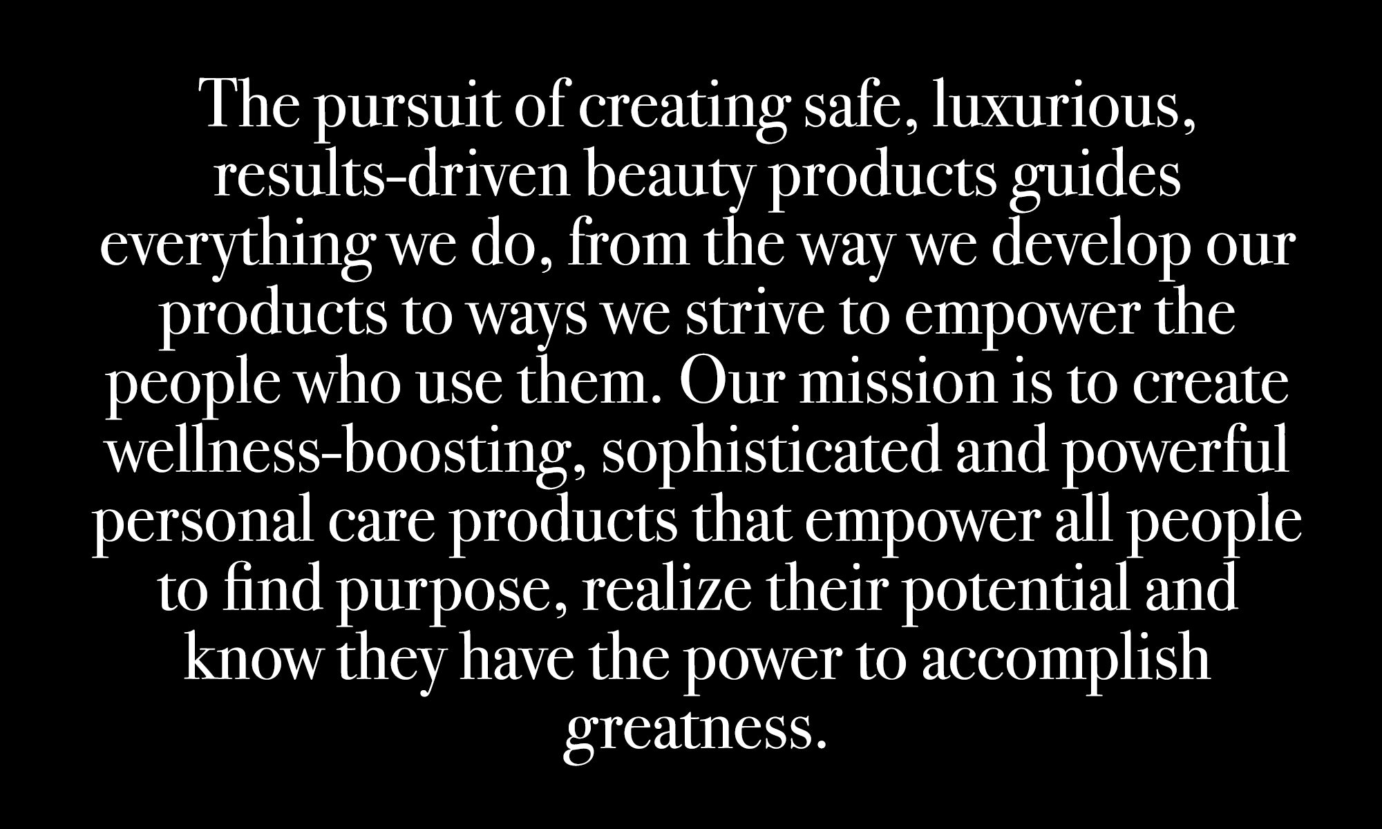 The pursuit of creating safe, luxurious, results-driven beauty products guides everything we do, from the way we develop our products to ways we strive to empower the people who use them. Our mission is to create wellness-boosting, sophisticated and powerful personal care products that empower all people to find purpose, realize their potential and know they have the power to accomplish greatness.