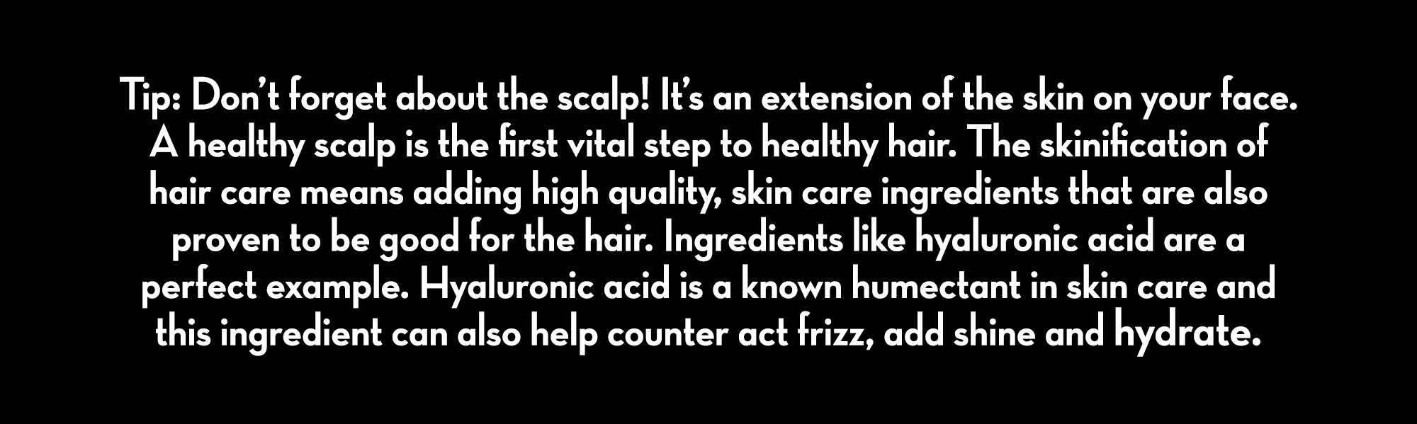 Tip: Don't forget about the scalp! It's an extension of the skin on your face. A healthy scalp is the first vital step to healthy hair. The skinification of hair care means adding high quality, skin care ingredients that are also proven to be good for the hair. Ingredients like hyaluronic acid are a perfect example. Hyaluronic acid is a known humectant in skin care and this ingredient can also help counter act frizz, add shine and hydrate. Caffeine helps to energize the skin all over, including the scalp. Magnesium Ascorbyl Phosphate, a stable form of Vitamin C helps brighten and keep skin youthful and also works to help tighten the cuticles for enhanced shine. Certain skin care ingredients will treat the hair while they treat the scalp.
