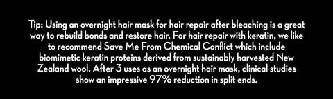 Tip: Using an overnight hair mask for hair repair after bleaching is a great way to rebuild bonds and restore hair. For hair repair with keratin, we like to recommend Save Me From Chemical Conflict which include biomimetic keratin proteins derived from sustainably harvested New Zealand wool. After 3 uses as an overnight hair mask, clinical studies show an impressive 97% reduction in split ends.