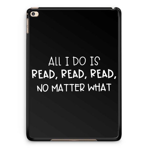 All I Do Is Read iPad 2 / 3 / 4 / 5 / 6| iPad Air / Air 2 | iPad Mini 1 / 2 / 3 / 4 | iPad Pro Case