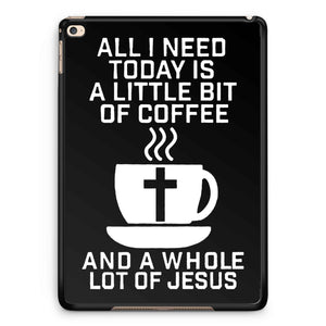 All I Need Today Is A Little Bit Of Coffee And A Whole Lot Of Jesus iPad 2 / 3 / 4 / 5 / 6| iPad Air / Air 2 | iPad Mini 1 / 2 / 3 / 4 | iPad Pro Case