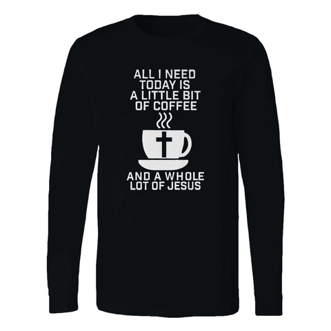 All I Need Today Is A Little Bit Of Coffee And A Whole Lot Of Jesus Long Sleeve T-Shirt
