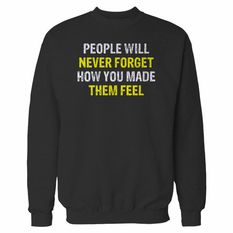 People Will Never Forget How You Made Them Feel Sweatshirt