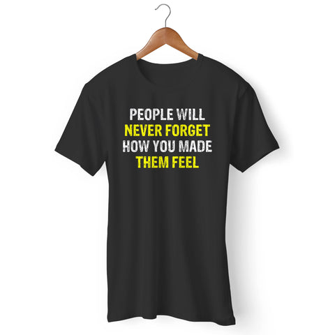 People Will Never Forget How You Made Them Feel Man's T-Shirt