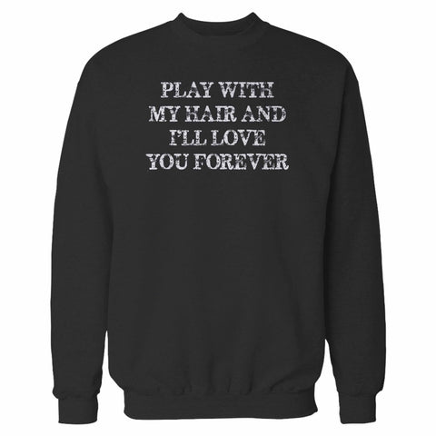 Play With My Hair I'll Love You Forever Sweatshirt