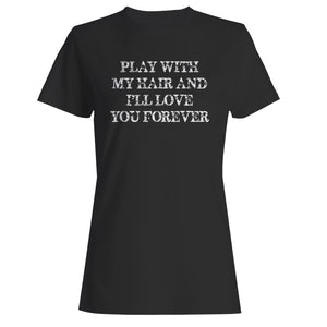 Play With My Hair I'll Love You Forever Woman's T-Shirt