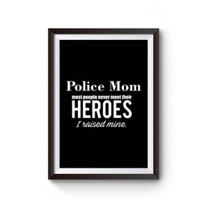 Police Mom Most People Never Meet Their Heroes I Raised Mine Police Mom Poster