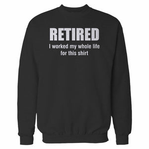 Retired I Worked My Whole Life For This Sweatshirt