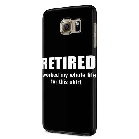 Retired I Worked My Whole Life For This Samsung Galaxy S6 S6 Edge Plus/ S7 S7 Edge / S8 S8 Plus / S9 S9 plus 3D Case