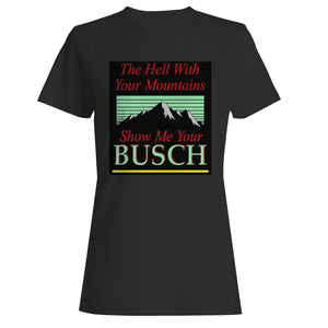 To Hell With Your Mountains Show Me Your Busch Woman's T-Shirt