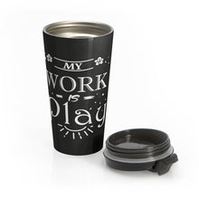 Load image into Gallery viewer, My Work is Play  Stainless Steel Travel Mug