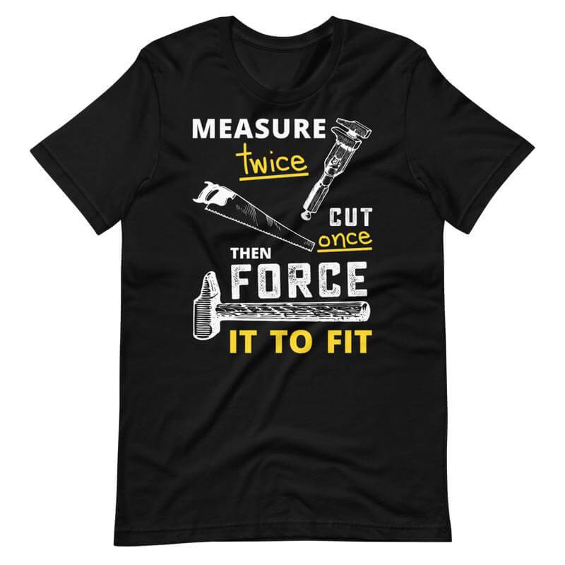 Measure Twice Cut Once Quote T-Shirt