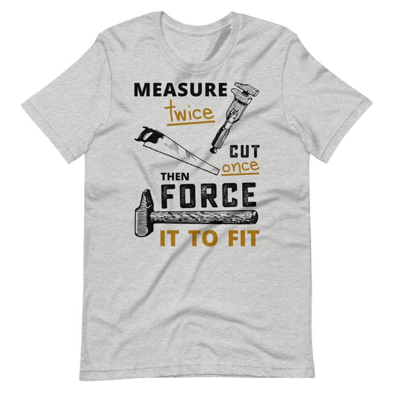 Measure Twice Cut Once Quote Shirt