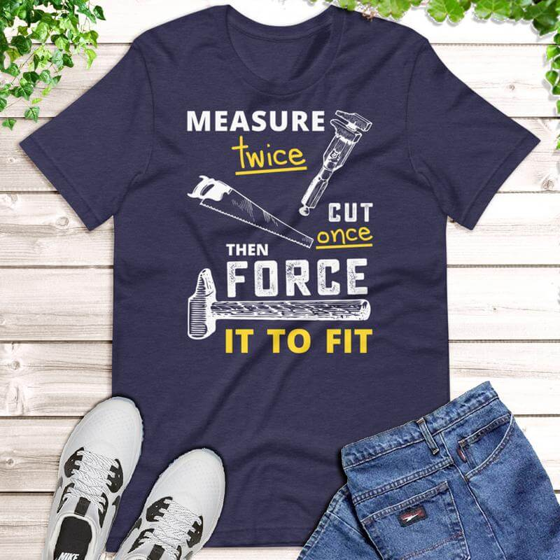 Measure Twice Cut Once Shirt