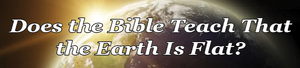 Does the Bible Teach that the Earth is FLAT?  E-booklet