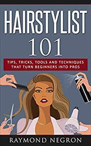 Hairstylist 101: Tips, Tricks, Tools and Techniques That Turn Beginners Into Pros