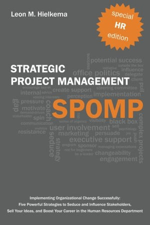 Hr Strategic Project Management Spomp: Implementing Organizational Change Successfully: Five Powerful Strategies To Seduce And Influence Stakeholders, Sell Your Ideas, And Boost Your Career