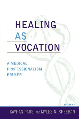 Healing As Vocation: A Medical Professionalism Primer (Practicing Bioethics)