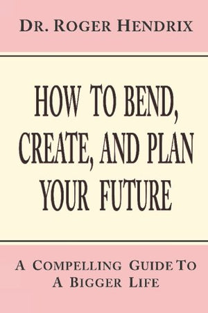 How To Bend, Create, And Plan Your Future: A Compelling Guide To A Bigger Life