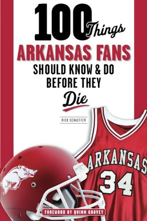 100 Things Arkansas Fans Should Know & Do Before They Die (100 Things.Fans Should Know)