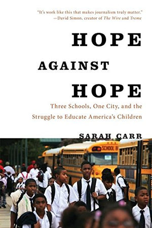 Hope Against Hope: Three Schools, One City, And The Struggle To Educate Americas Children