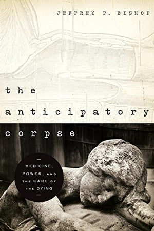 The Anticipatory Corpse: Medicine, Power, And The Care Of The Dying (Nd Studies In Medical Ethics)