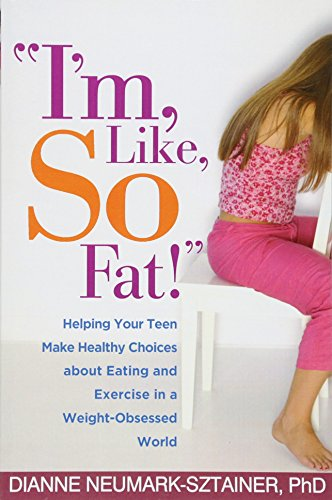 """I'M, Like, So Fat!"": Helping Your Teen Make Healthy Choices About Eating And Exercise In A Weight-Obsessed World"