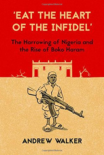 """Eat The Heart Of The Infidel"": The Harrowing Of Nigeria And The Rise Of Boko Haram"