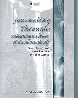 Journaling Through: Unleashing The Power Of The Authentic Self: Seven Benefits Of Unlocking The Wisdom Within