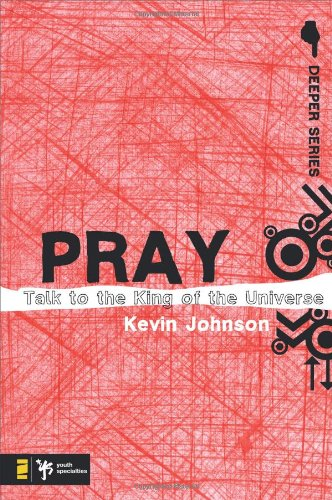 Pray: Talk To The King Of The Universe (Deeper Series)