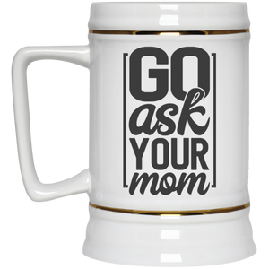 Go Ask Your Mom - Beer Stein 22oz.