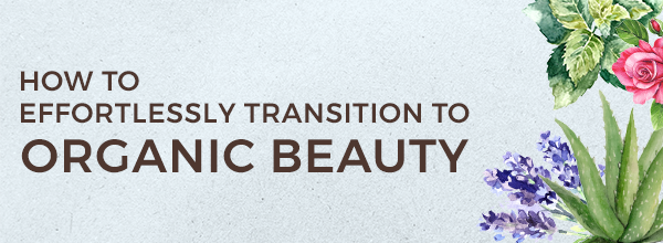 How to Effortlessly Transition to Organic Beauty