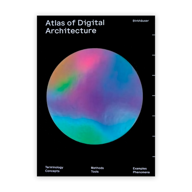 Atlas of Digital Architecture: Terminology, Concepts, Methods, Tools, Examples, Phenomena