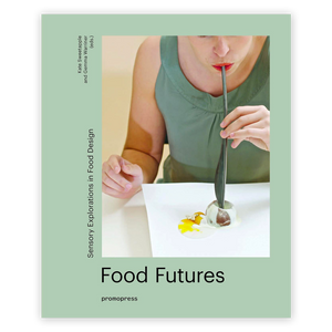 Food Futures: Sensory Explorations in Food Design  By Gemma Warriner and Kate Sweetapple