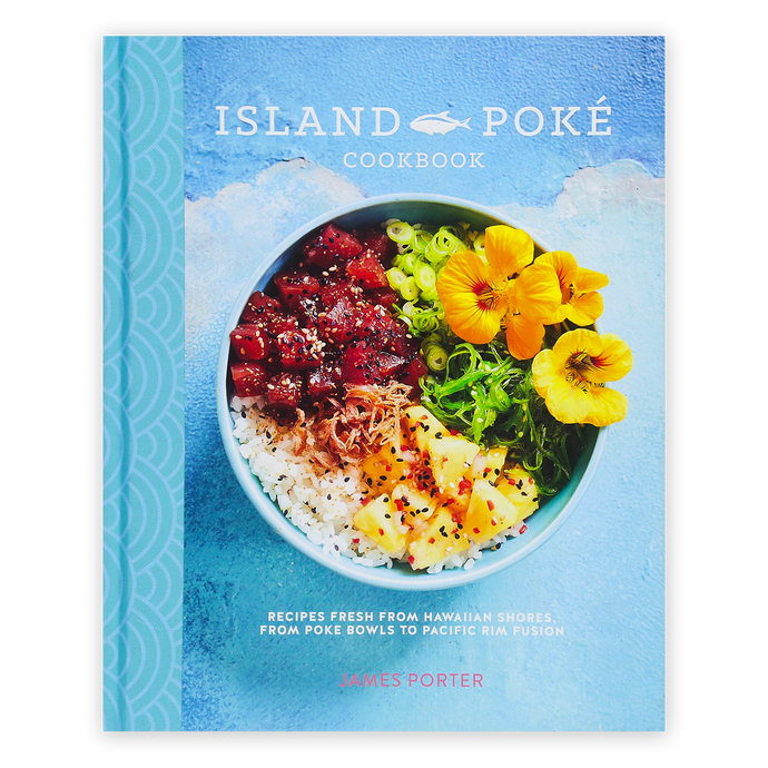 Island Poké Cookbook: Recipes Fresh from Hawaiian Shores, from Poke Bowls to Pacific Rim Fusion  By James Gould-Porter