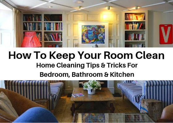 How To Keep Your Room Clean- Cleaning Tips for Bedroom, Bathroom & Kitchen