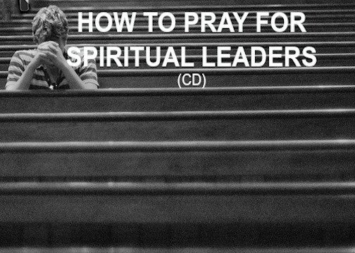 How To Pray For Spiritual Leaders (CD)