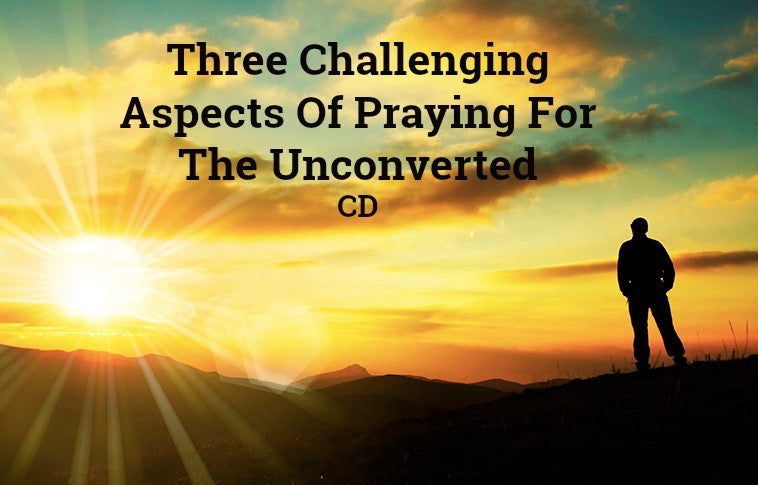 Three Challenging Aspects Of Praying For The Unconverted (CD)