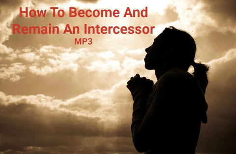 How To Become And Remain An Intercessor (MP3 part 2)