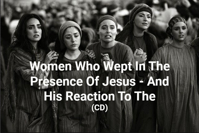 Women Who Wept In The Presence Of Jesus - And His Reaction To Them (CD)