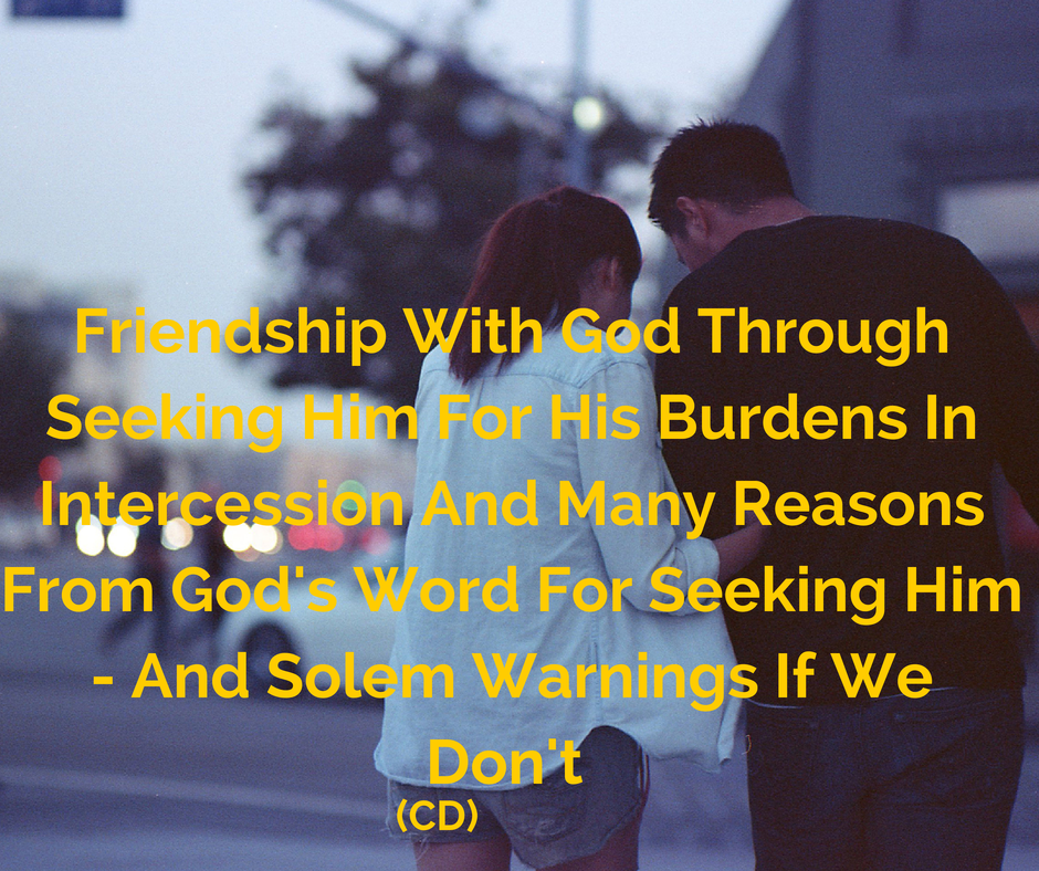 Friendship With God Through Seeking Him For His Burdens In Intercession And Many Reasons From God's Word For Seeking Him - And Solem Warnings If We Don't (CD)