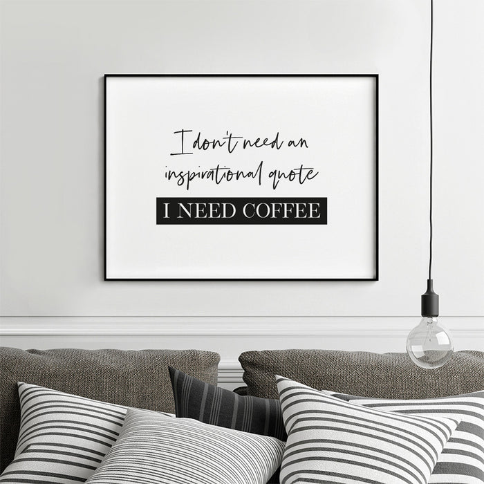 I don't need an inspirational quote, I need coffee art print
