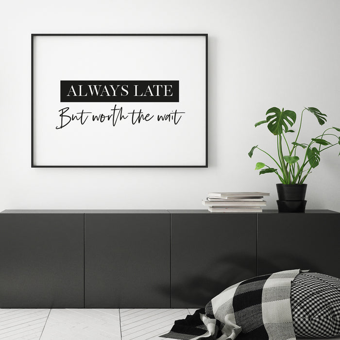 Always late but worth the wait quote print