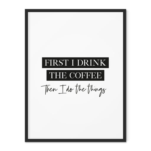 First I drink the coffee. Then I do the things art print