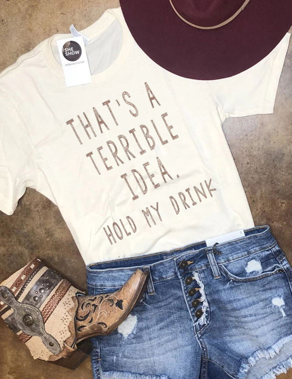 That's A Terrible Idea Hold My Drink Tee
