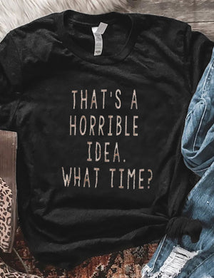 That's A Horrible Idea What Time Tee
